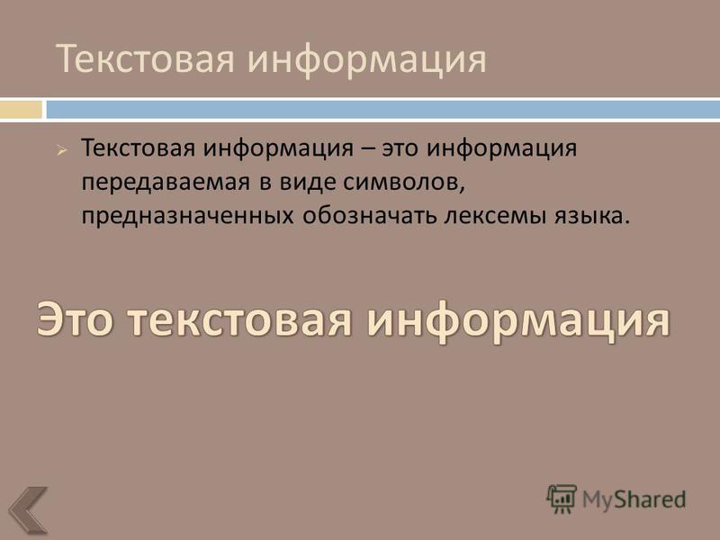 Текстовая информация Текстовая информация – это информация передаваемая в виде символов, предназначенных обозначать лексемы языка.