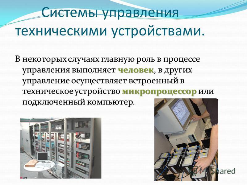 Системы управления техническими устройствами. человек микропроцессор В некоторых случаях главную роль в процессе управления выполняет человек, в других управление осуществляет встроенный в техническое устройство микропроцессор или подключенный компью