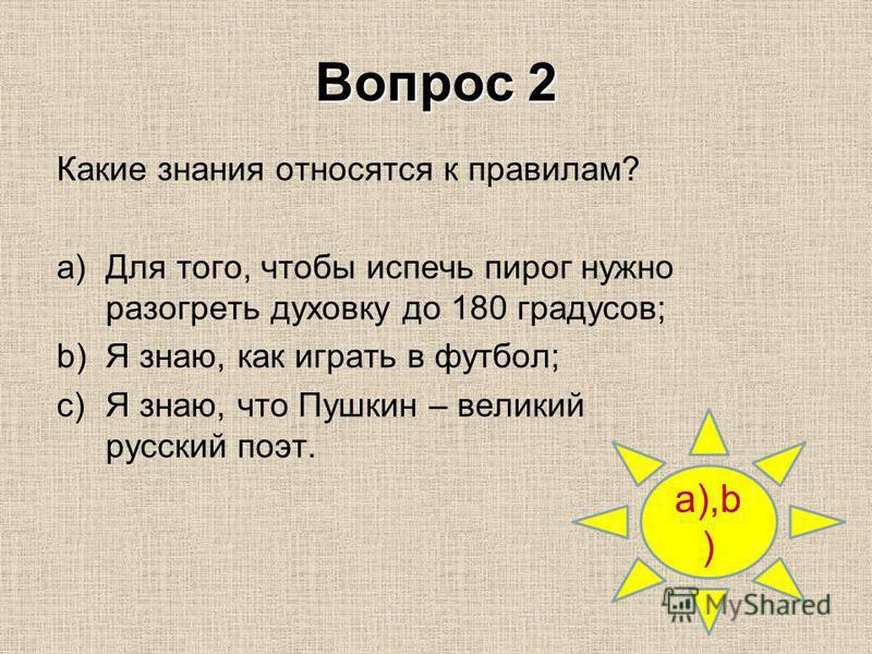 Вопрос 2 a),b ) Какие знания относятся к правилам? a)Для того, чтобы испечь пирог нужно разогреть духовку до 180 градусов; b)Я знаю, как играть в футбол; c)Я знаю, что Пушкин – великий русский поэт.