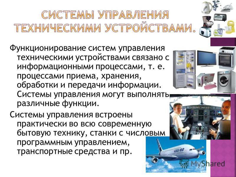 Функционирование систем управления техническими устройствами связано с информационными процессами, т. е. процессами приема, хранения, обработки и передачи информации. Системы управления могут выполнять различные функции. Системы управления встроены п
