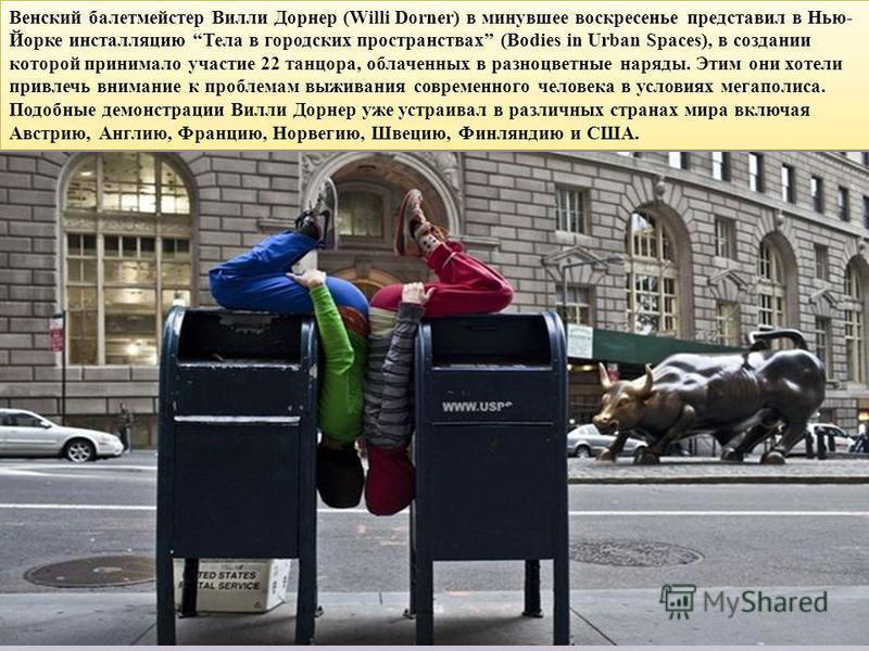 Венский балетмейстер Вилли Дорнер (Willi Dorner) в минувшее воскресенье представил в Нью- Йорке инсталляцию Тела в городских пространствах (Bodies in Urban Spaces), в создании которой принимало участие 22 танцора, облаченных в разноцветные наряды. Эт