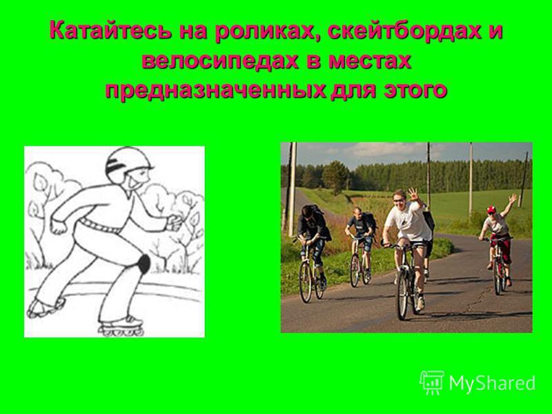 Катайтесь на роликах, скейтбордах и велосипедах в местах предназначенных для этого