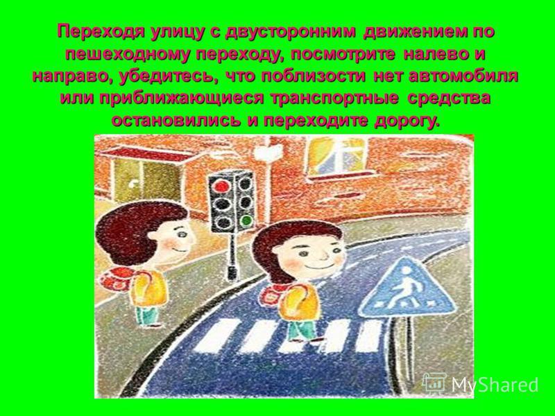 Переходя улицу с двусторонним движением по пешеходному переходу, посмотрите налево и направо, убедитесь, что поблизости нет автомобиля или приближающиеся транспортные средства остановились и переходите дорогу.