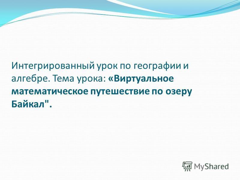 Интегрированный урок по географии и алгебре. Тема урока: «Виртуальное математическое путешествие по озеру Байкал.