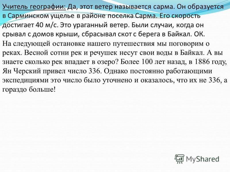 Учитель географии: Да, этот ветер называется сарма. Он образуется в Сарминском ущелье в районе поселка Сарма. Его скорость достигает 40 м/с. Это ураганный ветер. Были случаи, когда он срывал с домов крыши, сбрасывал скот с берега в Байкал. ОК. На сле