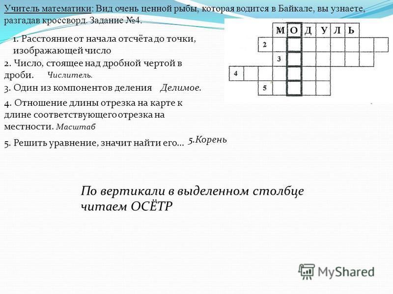 Учитель математики: Вид очень ценной рыбы, которая водится в Байкале, вы узнаете, разгадав кроссворд. Задание 4. 1. Расстояние от начала отсчёта до точки, изображающей число 2. Число, стоящее над дробной чертой в дроби. Числитель. 3. Один из компонен
