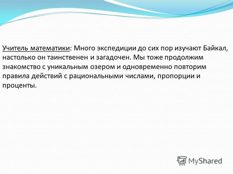 Учитель математики: Много экспедиции до сих пор изучают Байкал, настолько он таинственен и загадочен. Мы тоже продолжим знакомство с уникальным озером и одновременно повторим правила действий с рациональными числами, пропорции и проценты.