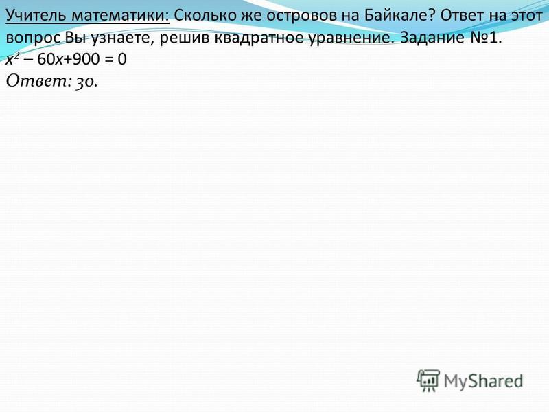 Учитель математики: Сколько же островов на Байкале? Ответ на этот вопрос Вы узнаете, решив квадратное уравнение. Задание 1. х 2 – 60 х+900 = 0 Ответ: 30.