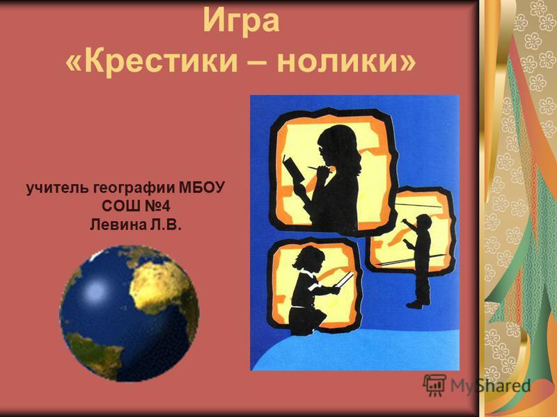 Игра «Крестики – нолики» учитель географии МБОУ СОШ 4 Левина Л.В.