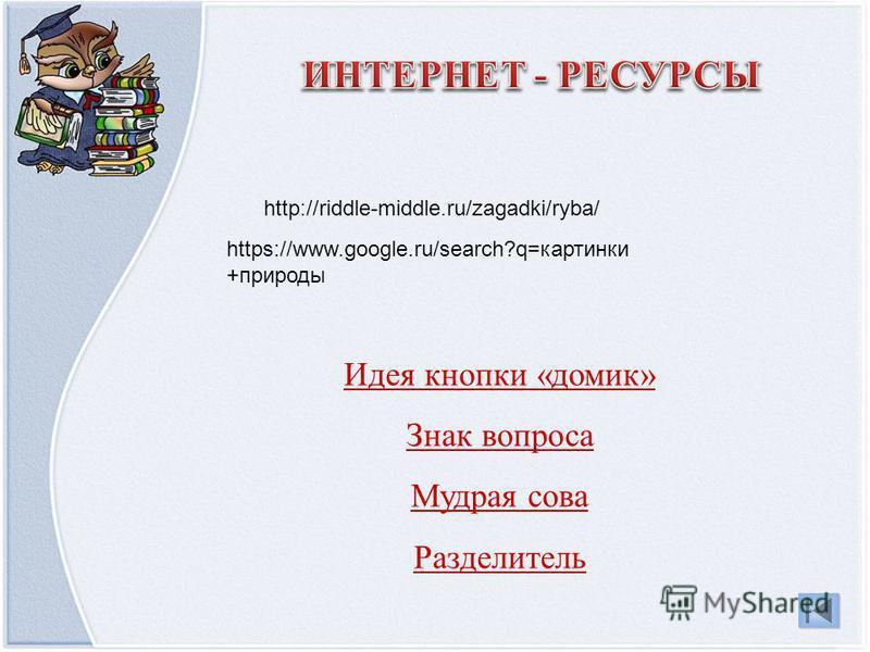 Идея кнопки «домик» Знак вопроса Мудрая сова Разделитель https://www.google.ru/search?q=картинки +природы http://riddle-middle.ru/zagadki/ryba/