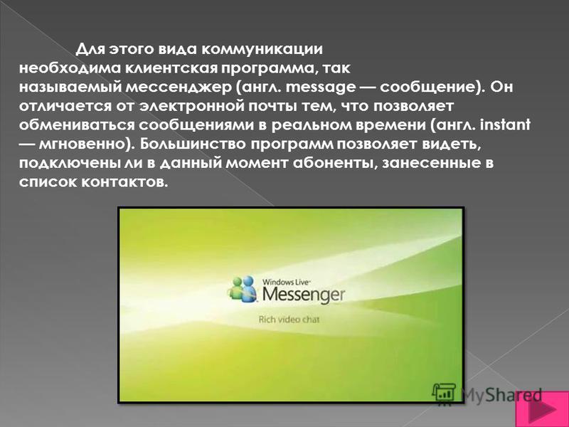 Для этого вида коммуникации необходима клиентская программа, так называемый мессенджер (англ. message сообщение). Он отличается от электронной почты тем, что позволяет обмениваться сообщениями в реальном времени (англ. instant мгновенно). Большинство