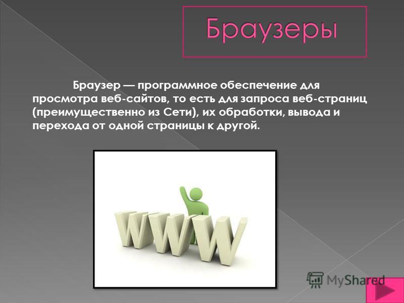 Браузер программное обеспечение для просмотра веб-сайтов, то есть для запроса веб-страниц (преимущественно из Сети), их обработки, вывода и перехода от одной страницы к другой.
