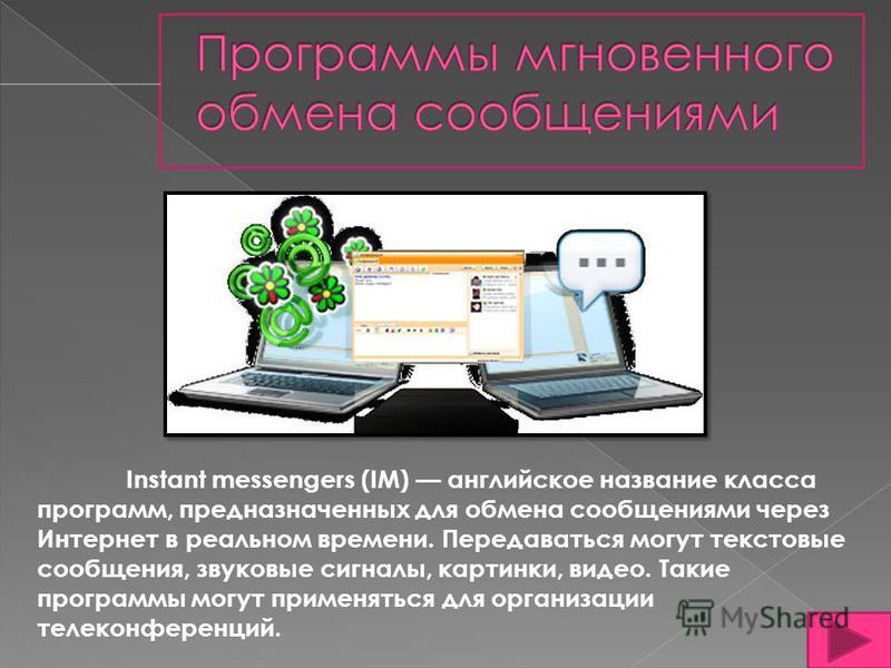 Instant messengers (IM) английское название класса программ, предназначенных для обмена сообщениями через Интернет в реальном времени. Передаваться могут текстовые сообщения, звуковые сигналы, картинки, видео. Такие программы могут применяться для ор
