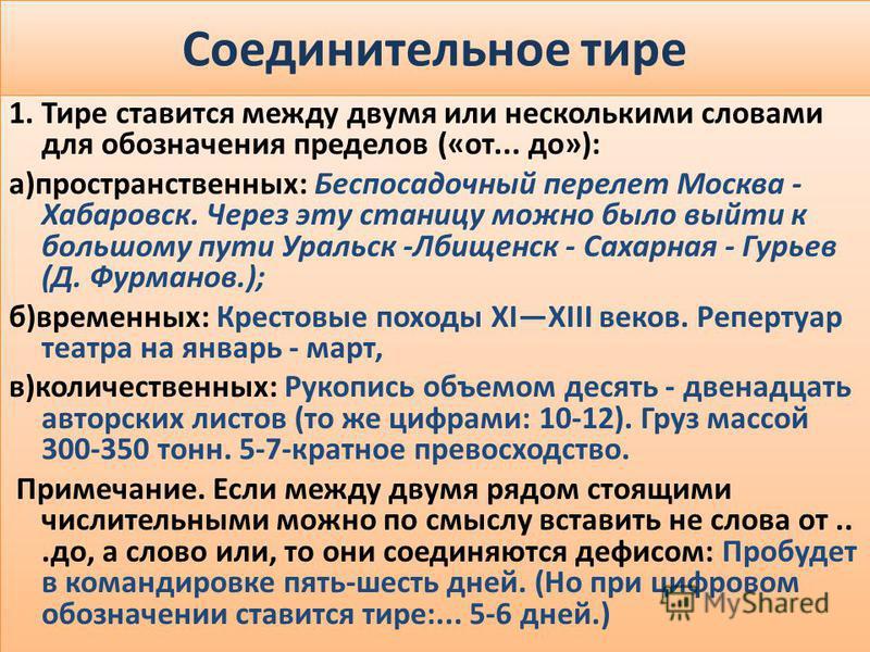 Соединительное тире 1. Тире ставится между двумя или несколькими словами для обозначения пределов («от... до»): а)пространственных: Беспосадочный перелет Москва - Хабаровск. Через эту станицу можно было выйти к большому пути Уральск -Лбищенск - Сахар