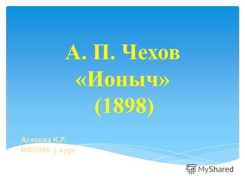 А. П. Чехов «Ионыч» (1898) Аглеева К.Р. ИФОМК 3 курс