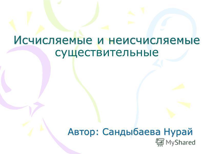Исчисляемые и неисчисляемые Исчисляемые и неисчисляемые существительные Автор: Сандыбаева Нурай