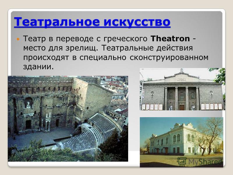 Театральное искусство Театр в переводе с греческого Theatron - место для зрелищ. Театральные действия происходят в специально сконструированном здании.