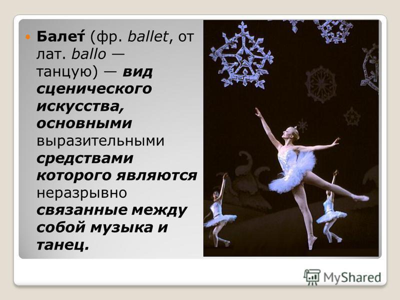 Бале́т (фр. ballet, от лат. ballo танцую) вид сценического искусства, основными выразительными средствами которого являются неразрывно связанные между собой музыка и танец.