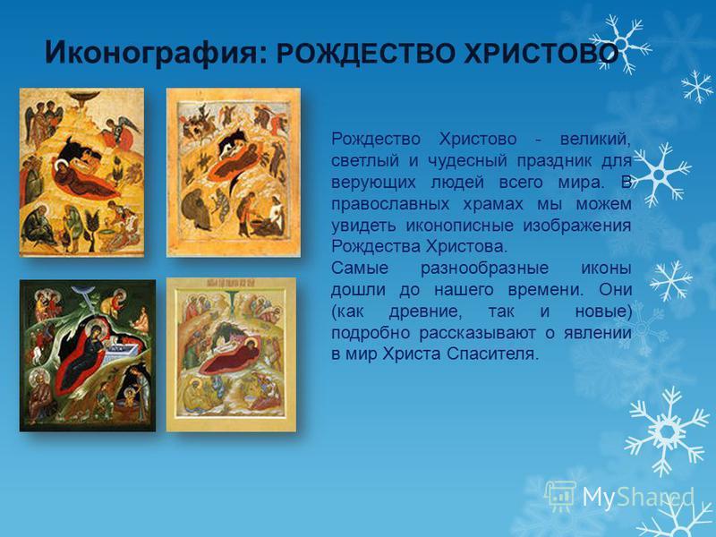 Иконография: РОЖДЕСТВО ХРИСТОВО Рождество Христово - великий, светлый и чудесный праздник для верующих людей всего мира. В православных храмах мы можем увидеть иконописные изображения Рождества Христова. Самые разнообразные иконы дошли до нашего врем