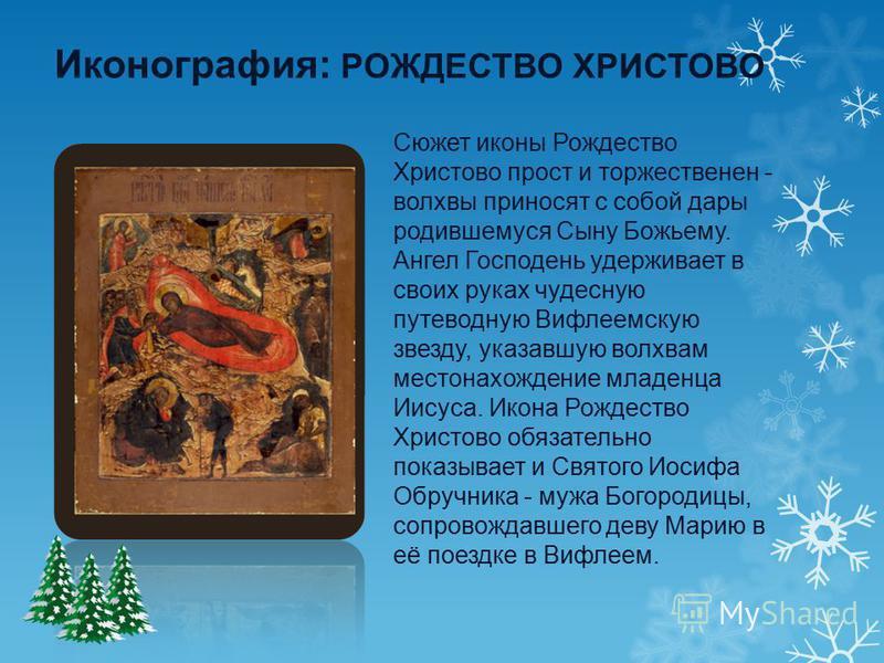 Сюжет иконы Рождество Христово прост и торжественен - волхвы приносят с собой дары родившемуся Сыну Божьему. Ангел Господень удерживает в своих руках чудесную путеводную Вифлеемскую звезду, указавшую волхвам местонахождение младенца Иисуса. Икона Рож
