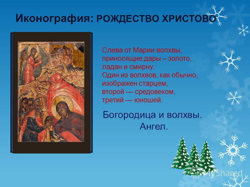 Иконография: РОЖДЕСТВО ХРИСТОВО Слева от Марии волхвы, приносящие дары – золото, ладан и смирну. Один из волхвов, как обычно, изображен старцем, второй средовеком, третий юношей. Богородица и волхвы. Ангел.
