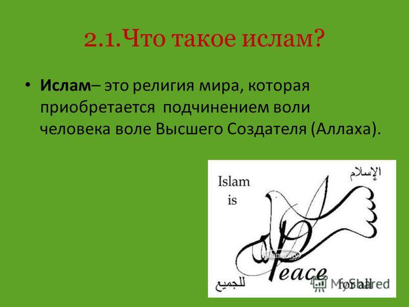 2.1. Что такое ислам? Ислам– это религия мира, которая приобретается подчинением воли человека воле Высшего Создателя (Аллаха).