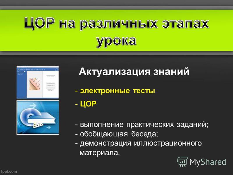 Актуализация знаний - электронные тесты - ЦОР - выполнение практических заданий; - обобщающая беседа; - демонстрация иллюстрационного материала.