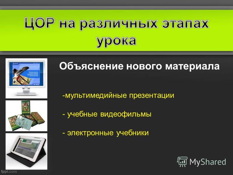 Объяснение нового материала -мультимедийные презентации - учебные видеофильмы - электронные учебники