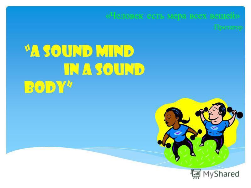 A sound mind in a sound body «Человек есть мера всех вещей» Протагор