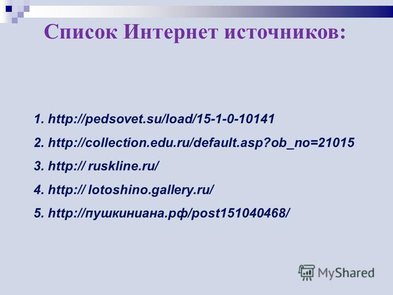 Список Интернет источников: 1. http://pedsovet.su/load/15-1-0-10141 2. http://collection.edu.ru/default.asp?ob_no=21015 3. http:// ruskline.ru/ 4. http:// lotoshino.gallery.ru/ 5. http://пушкиниана.рф/post151040468/