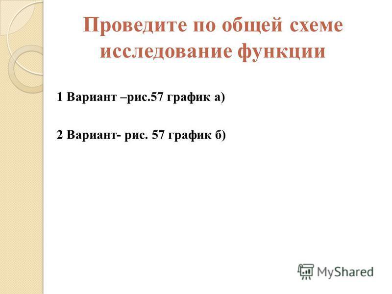 Проведите по общей схеме исследование функции 1 Вариант –рис.57 график а) 2 Вариант- рис. 57 график б)