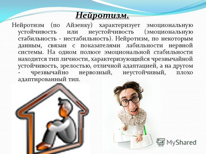 Нейротизм. Нейротизм (по Айзенку) характеризует эмоциональную устойчивость или неустойчивость (эмоциональную стабильность - нестабильность). Нейротизм, по некоторым данным, связан с показателями лабильности нервной системы. На одном полюсе эмоциональ