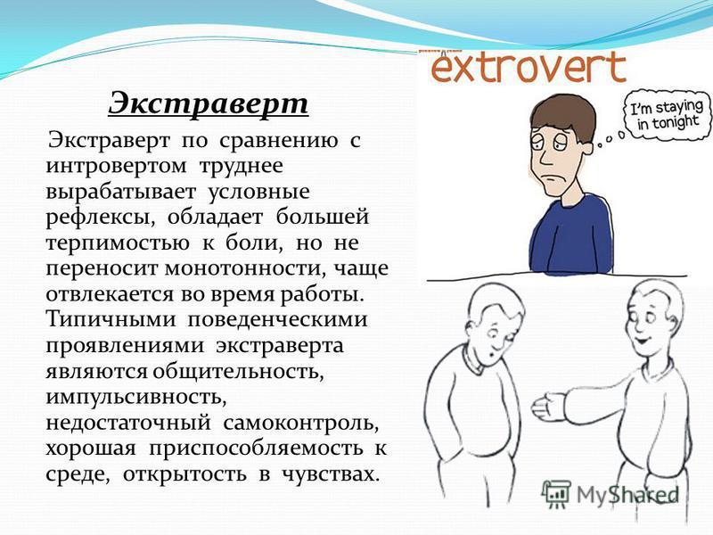 Экстраверт Экстраверт по сравнению с интровертом труднее вырабатывает условные рефлексы, обладает большей терпимостью к боли, но не переносит монотонности, чаще отвлекается во время работы. Типичными поведенческими проявлениями экстраверта являются о