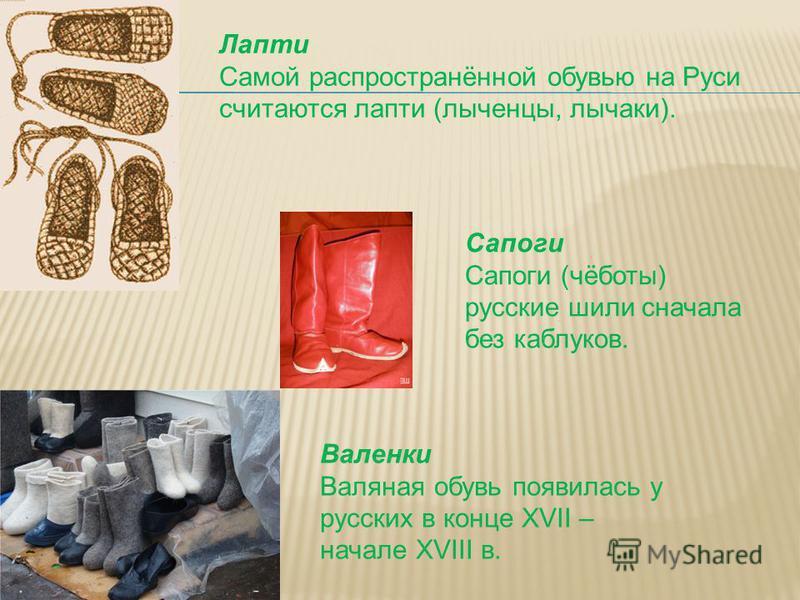 Лапти Самой распространённой обувью на Руси считаются лапти (лыченцы, лычаки). Сапоги Сапоги (чёботы) русские шили сначала без каблуков. Валенки Валяная обувь появилась у русских в конце XVII – начале XVIII в.