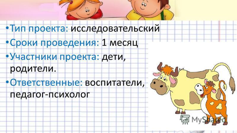 Тип проекта: исследовательский Сроки проведения: 1 месяц Участники проекта: дети, родители. Ответственные: воспитатели, педагог-психолог