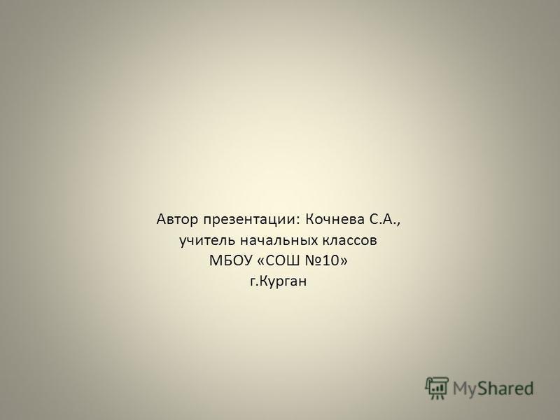 Автор презентации: Кочнева С.А., учитель начальных классов МБОУ «СОШ 10» г.Курган