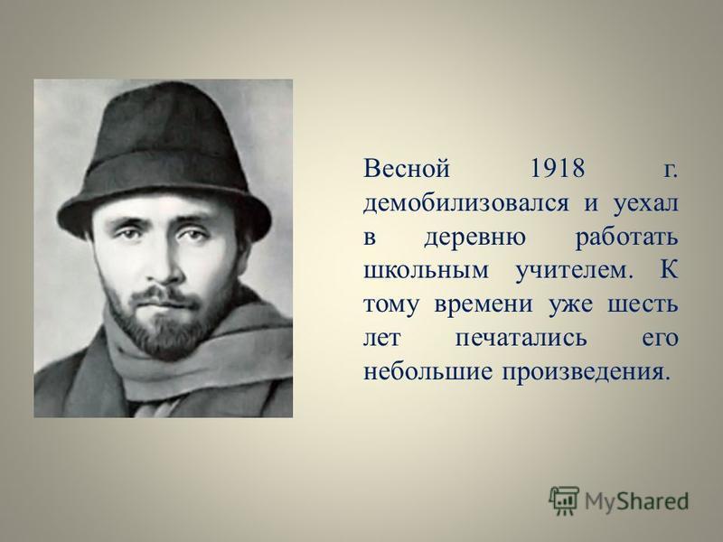 Весной 1918 г. демобилизовался и уехал в деревню работать школьным учителем. К тому времени уже шесть лет печатались его небольшие произведения.