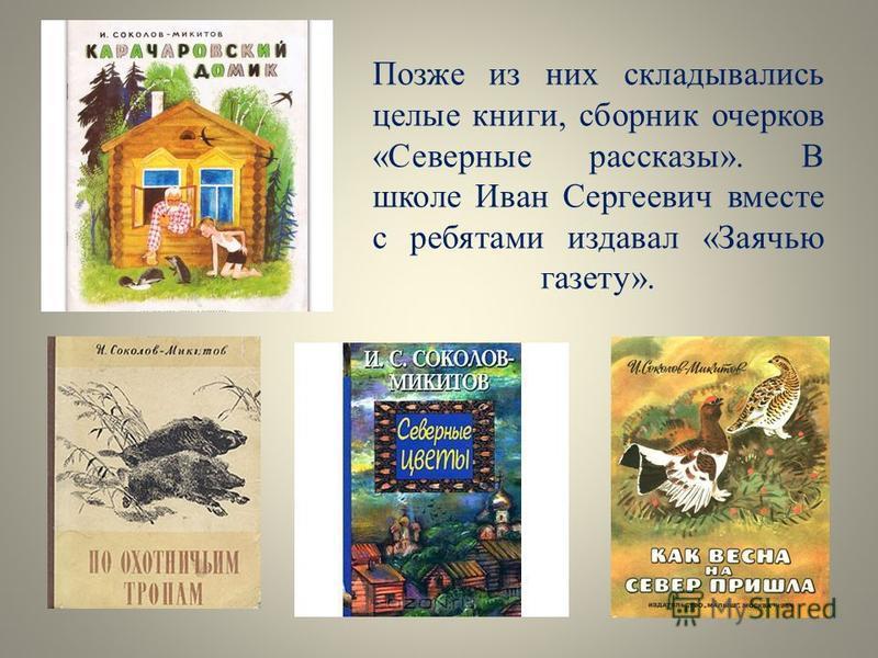 Позже из них складывались целые книги, сборник очерков «Северные рассказы». В школе Иван Сергеевич вместе с ребятами издавал «Заячью газету».