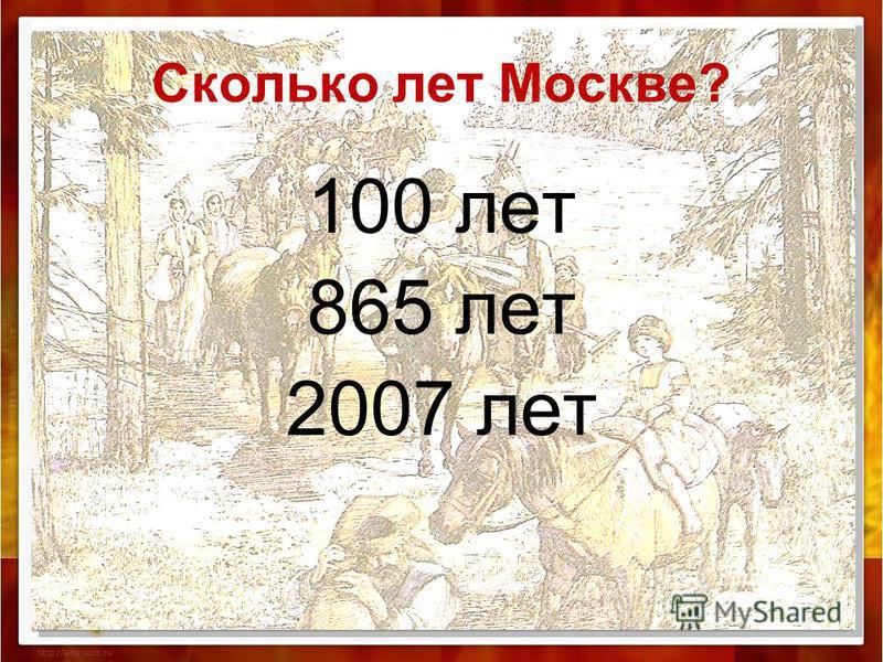 Сколько лет Москве? 100 лет 865 лет 2007 лет
