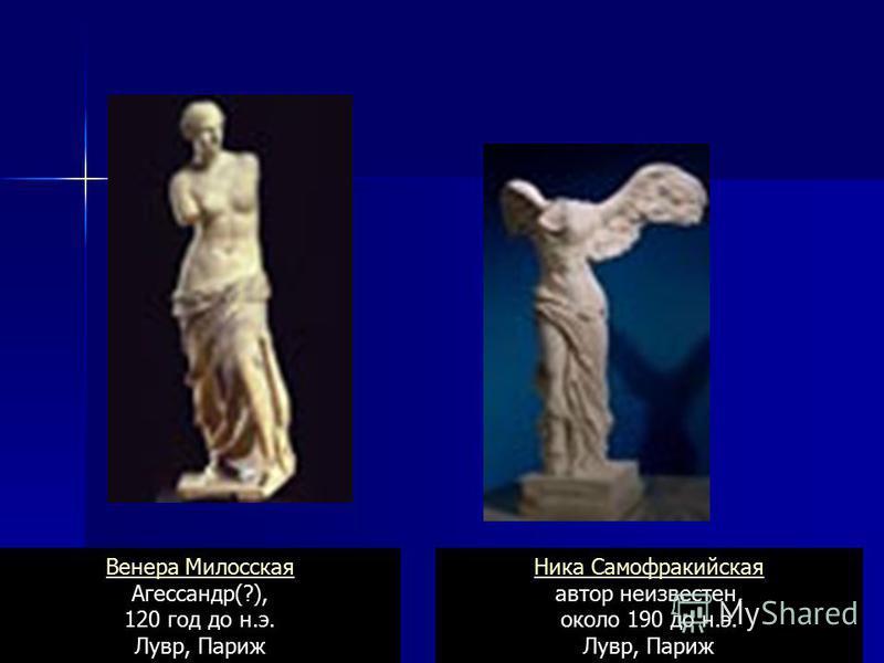 Ника Самофракийская Ника Самофракийская автор неизвестен, около 190 до н.э. Лувр, Париж Венера Милосская Венера Милосская Агессандр(?), 120 год до н.э. Лувр, Париж