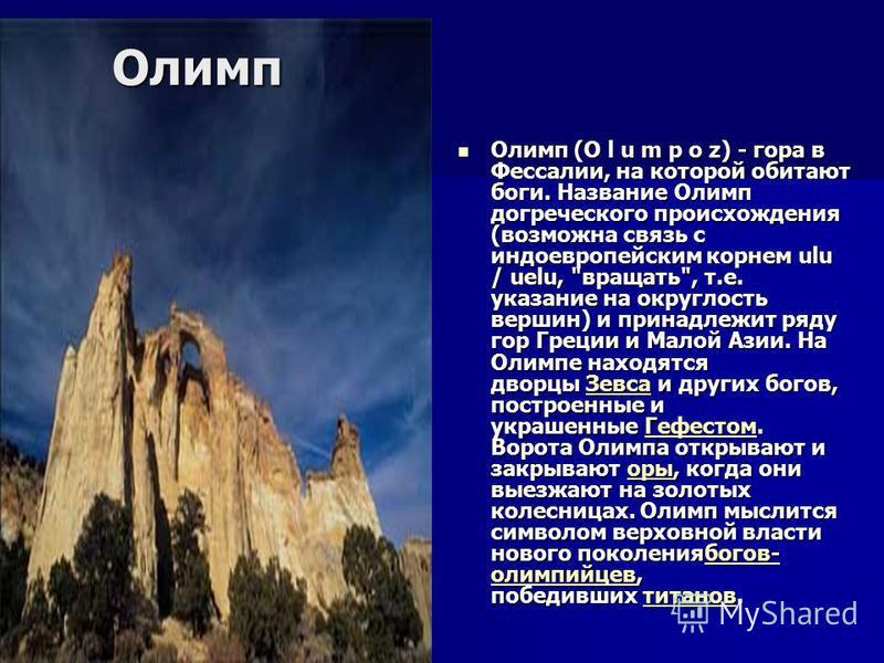 Олимп Олимп (O l u m p o z) - гора в Фессалии, на которой обитают боги. Название Олимп догреческого происхождения (возможна связь с индоевропейским корнем ulu / uelu,