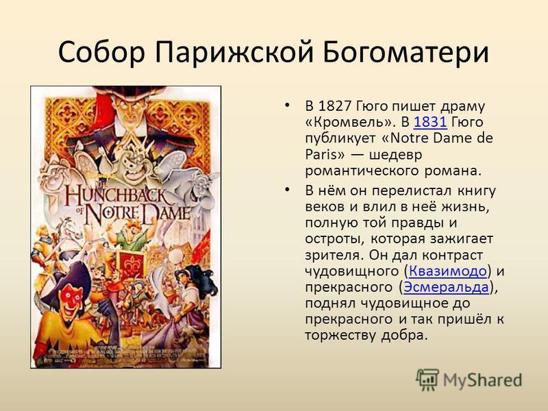 Собор Парижской Богоматери В 1827 Гюго пишет драму «Кромвель». В 1831 Гюго публикует «Notre Dame de Paris» шедевр романтического романа.1831 В нём он перелистал книгу веков и влил в неё жизнь, полную той правды и остроты, которая зажигает зрителя. Он