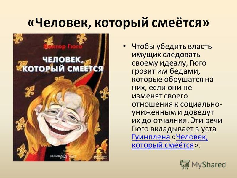 «Человек, который смеётся» Чтобы убедить власть имущих следовать своему идеалу, Гюго грозит им бедами, которые обрушатся на них, если они не изменят своего отношения к социально- униженным и доведут их до отчаяния. Эти речи Гюго вкладывает в уста Гуи
