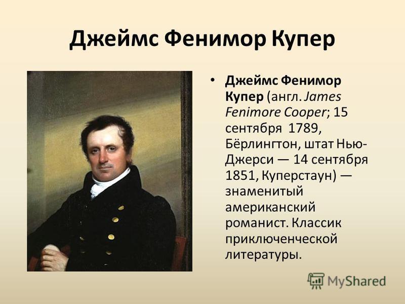 Джеймс Фенимор Купер Джеймс Фенимор Купер (англ. James Fenimore Cooper; 15 сентября 1789, Бёрлингтон, штат Нью- Джерси 14 сентября 1851, Куперстаун) знаменитый американский романист. Классик приключенческой литературы.