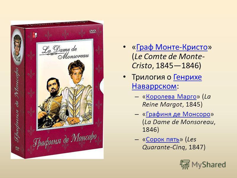 «Граф Монте-Кристо» (Le Comte de Monte- Cristo, 18451846)Граф Монте-Кристо Трилогия о Генрихе Наваррском:Генрихе Наваррском – «Королева Марго» (La Reine Margot, 1845)Королева Марго – «Графиня де Монсоро» (La Dame de Monsoreau, 1846)Графиня де Монсоро