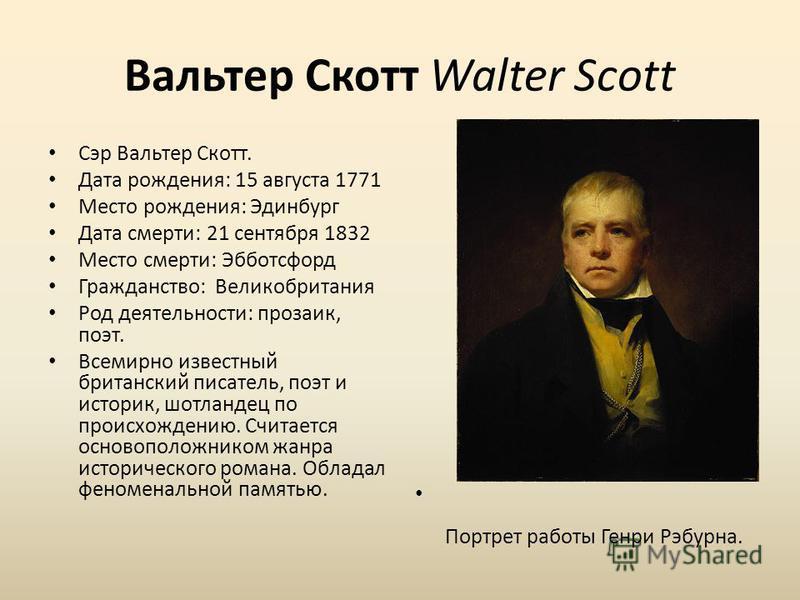 Вальтер Скотт Walter Scott Сэр Вальтер Скотт. Дата рождения: 15 августа 1771 Место рождения: Эдинбург Дата смерти: 21 сентября 1832 Место смерти: Эбботсфорд Гражданство: Великобритания Род деятельности: прозаик, поэт. Всемирно известный британский пи