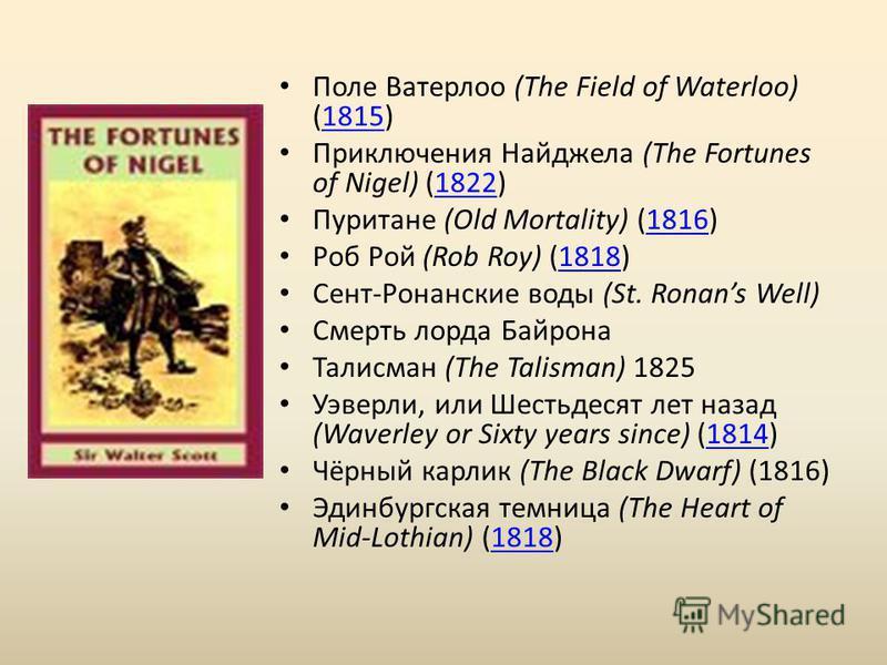 Поле Ватерлоо (The Field of Waterloo) (1815)1815 Приключения Найджела (The Fortunes of Nigel) (1822)1822 Пуритане (Old Mortality) (1816)1816 Роб Рой (Rob Roy) (1818)1818 Сент-Ронанские воды (St. Ronans Well) Смерть лорда Байрона Талисман (The Talisma
