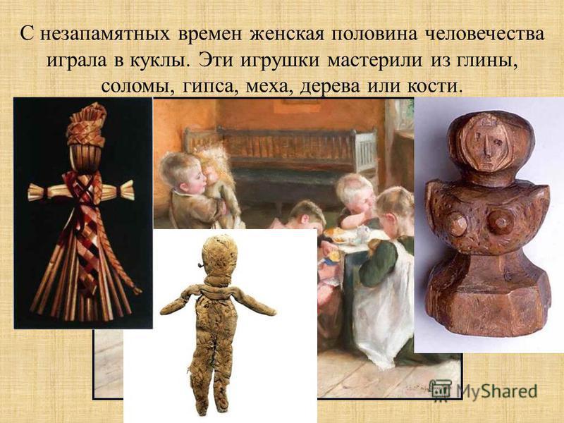 С незапамятных времен женская половина человечества играла в куклы. Эти игрушки мастерили из глины, соломы, гипса, меха, дерева или кости.