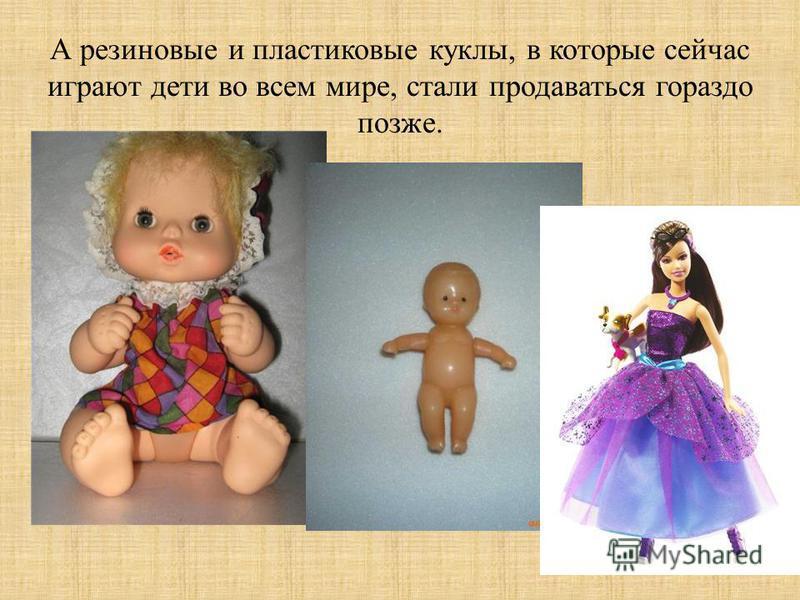 А резиновые и пластиковые куклы, в которые сейчас играют дети во всем мире, стали продаваться гораздо позже.