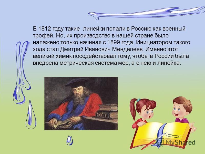 В 1812 году такие линейки попали в Россию как военный трофей. Но, их производство в нашей стране было налажено только начиная с 1899 года. Инициатором такого хода стал Дмитрий Иванович Менделеев. Именно этот великий химик посодействовал тому, чтобы в